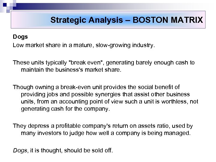 Strategic Analysis – BOSTON MATRIX Dogs Low market share in a mature, slow-growing industry.