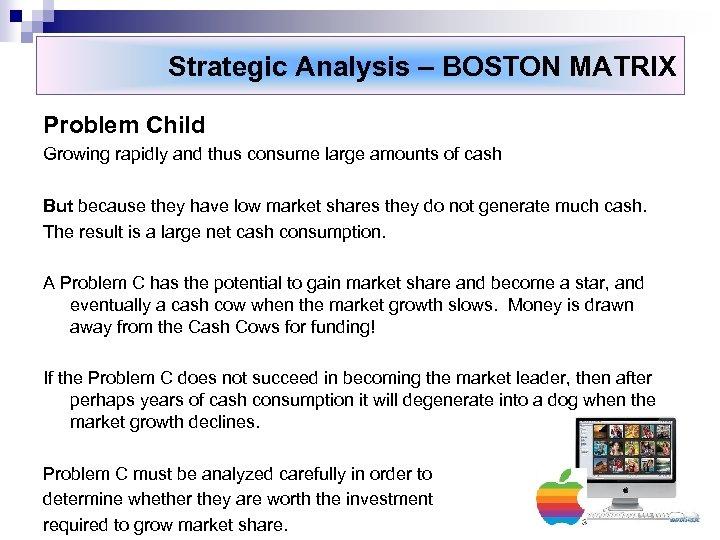 Strategic Analysis – BOSTON MATRIX Problem Child Growing rapidly and thus consume large amounts