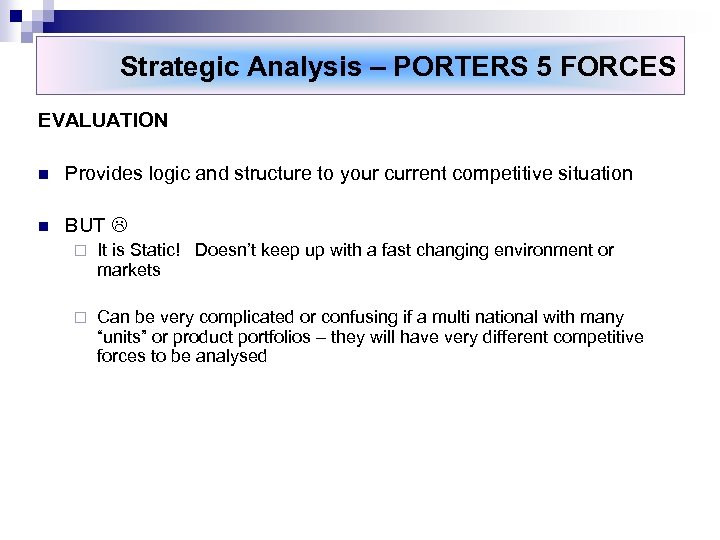 Strategic Analysis – PORTERS 5 FORCES EVALUATION n Provides logic and structure to your