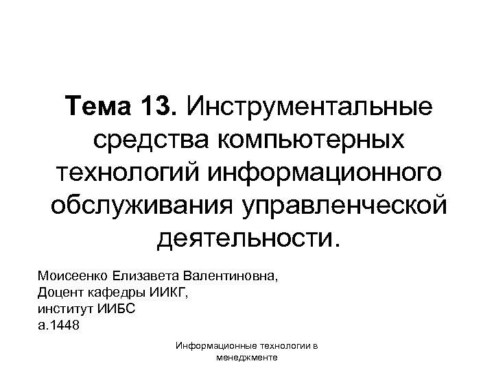 Тема 13. Инструментальные средства компьютерных технологий информационного обслуживания управленческой деятельности. Моисеенко Елизавета Валентиновна, Доцент