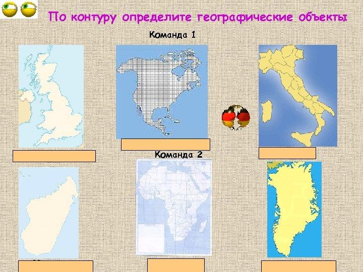 По контуру определите географические объекты Команда 1 Великобритания о. Мадагаскар Сев. Америка Команда 2