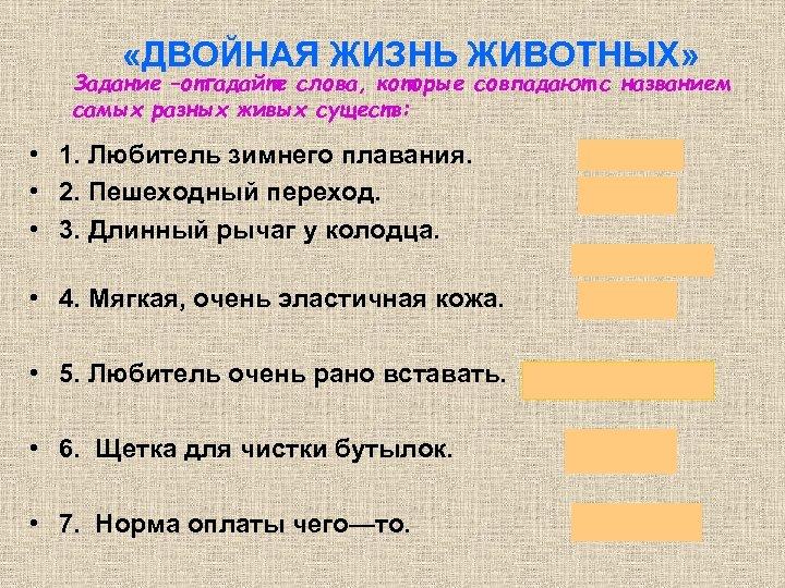 «ДВОЙНАЯ ЖИЗНЬ ЖИВОТНЫХ» Задание –отгадайте слова, которые совпадают с названием самых разных живых
