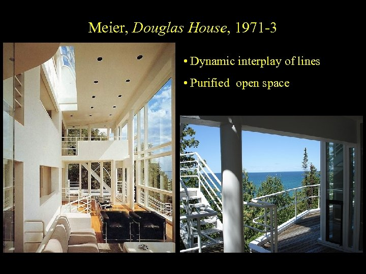 Meier, Douglas House, 1971 -3 • Dynamic interplay of lines • Purified open space