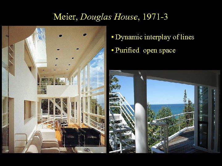 Meier, Douglas House, 1971 -3 • Dynamic interplay of lines • Purified open space