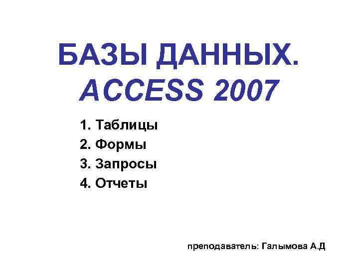 БАЗЫ ДАННЫХ. ACCESS 2007 1. Таблицы 2. Формы 3. Запросы 4. Отчеты преподаватель: Галымова
