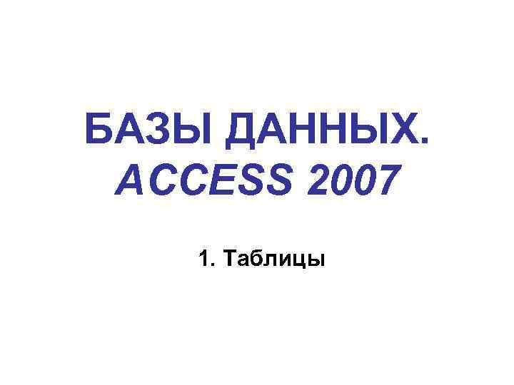 БАЗЫ ДАННЫХ. ACCESS 2007 1. Таблицы
