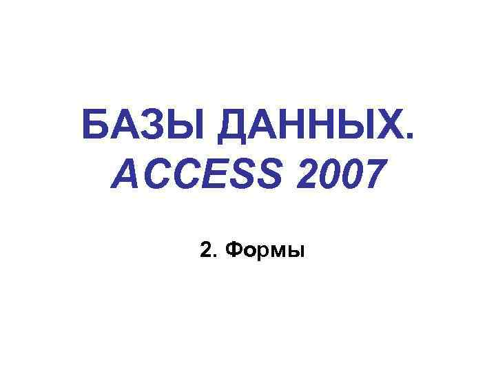БАЗЫ ДАННЫХ. ACCESS 2007 2. Формы