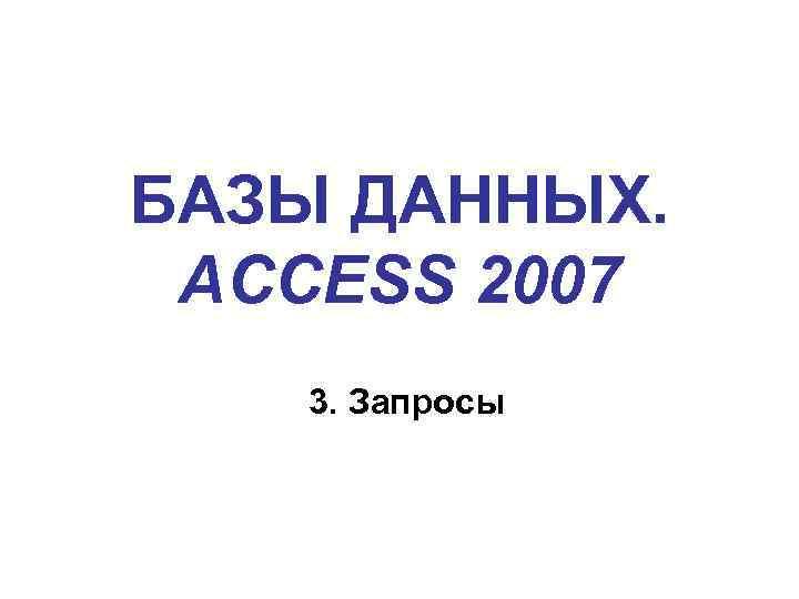 БАЗЫ ДАННЫХ. ACCESS 2007 3. Запросы