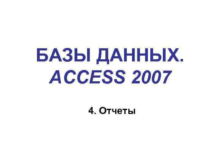 БАЗЫ ДАННЫХ. ACCESS 2007 4. Отчеты