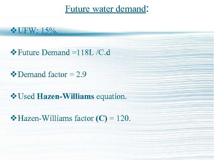 Future water demand: v UFW: 15%. v Future Demand =118 L /C. d v