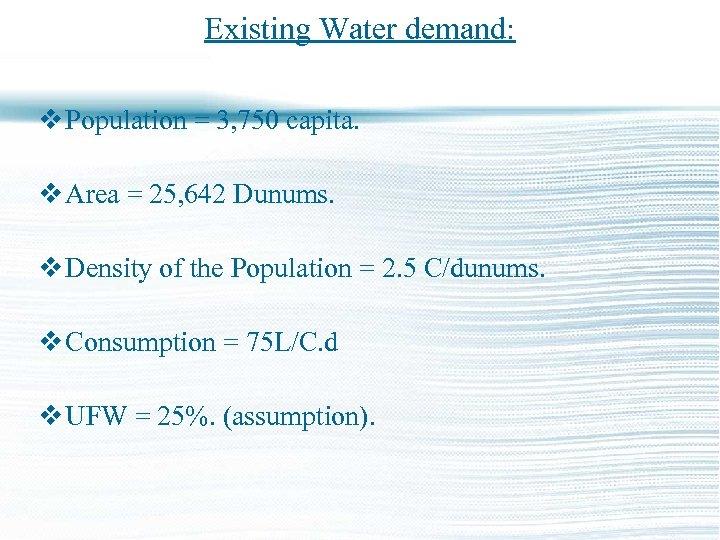 Existing Water demand: v Population = 3, 750 capita. v Area = 25, 642