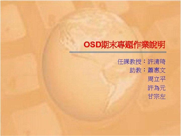 OSD期末專題作業說明 任課教授:許清琦 助教:蕭惠文 周立平 許為元 甘宗左