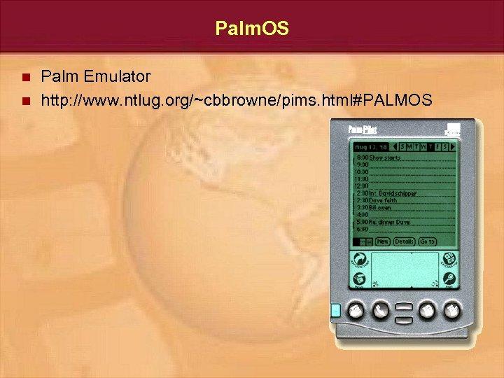 Palm. OS n n Palm Emulator http: //www. ntlug. org/~cbbrowne/pims. html#PALMOS