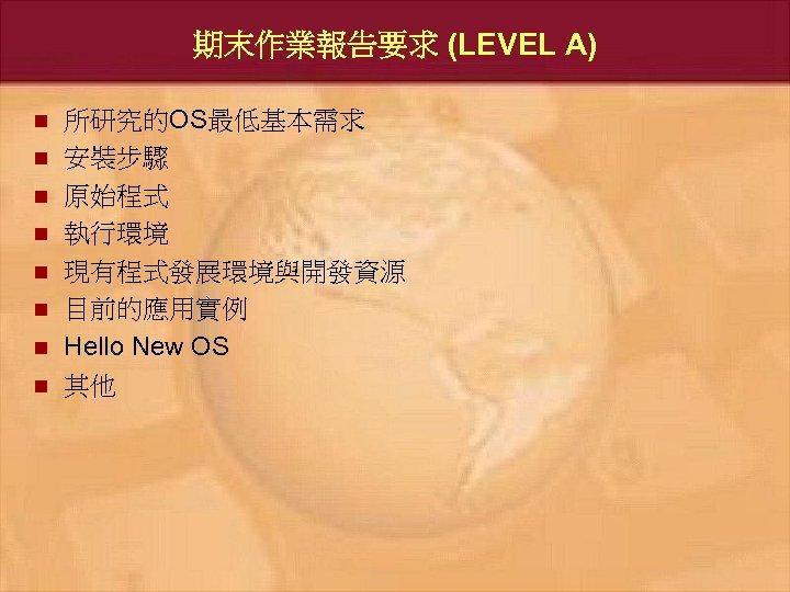 期末作業報告要求 (LEVEL A) n n n n 所研究的OS最低基本需求 安裝步驟 原始程式 執行環境 現有程式發展環境與開發資源 目前的應用實例 Hello