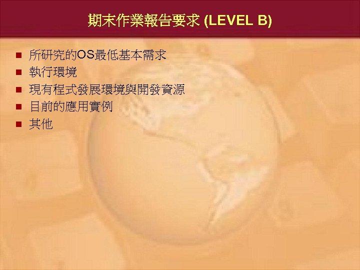 期末作業報告要求 (LEVEL B) n n n 所研究的OS最低基本需求 執行環境 現有程式發展環境與開發資源 目前的應用實例 其他