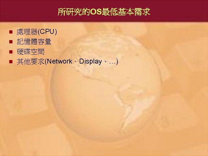 所研究的OS最低基本需求 n n 處理器(CPU) 記憶體容量 硬碟空間 其他要求(Network、Display、…)