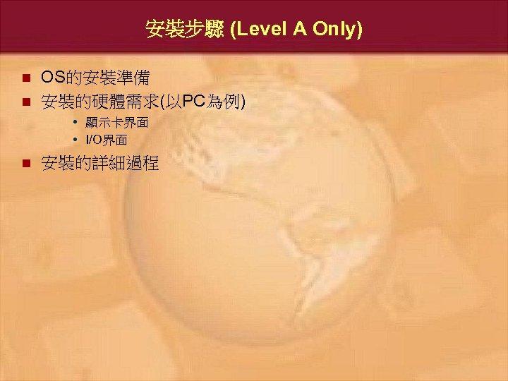 安裝步驟 (Level A Only) n n OS的安裝準備 安裝的硬體需求(以PC為例) • 顯示卡界面 • I/O界面 n 安裝的詳細過程