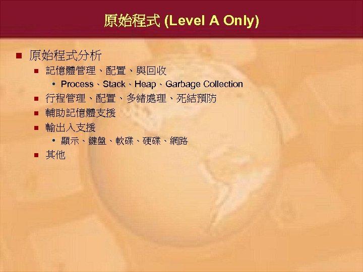 原始程式 (Level A Only) n 原始程式分析 n 記憶體管理、配置、與回收 • Process、Stack、Heap、Garbage Collection n 行程管理、配置、多緒處理、死結預防 輔助記憶體支援