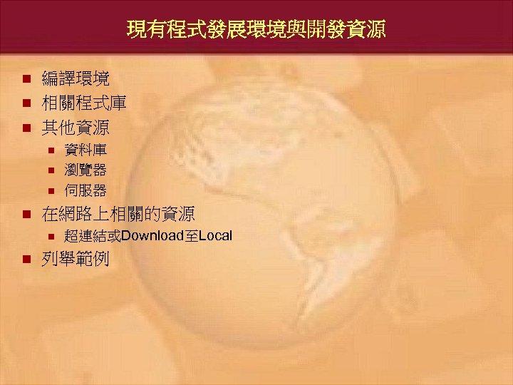 現有程式發展環境與開發資源 n n n 編譯環境 相關程式庫 其他資源 n n 在網路上相關的資源 n n 資料庫 瀏覽器