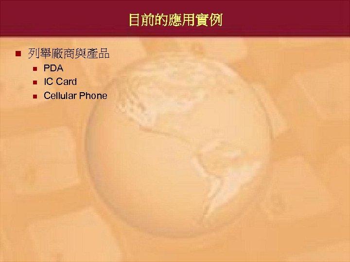 目前的應用實例 n 列舉廠商與產品 n n n PDA IC Card Cellular Phone