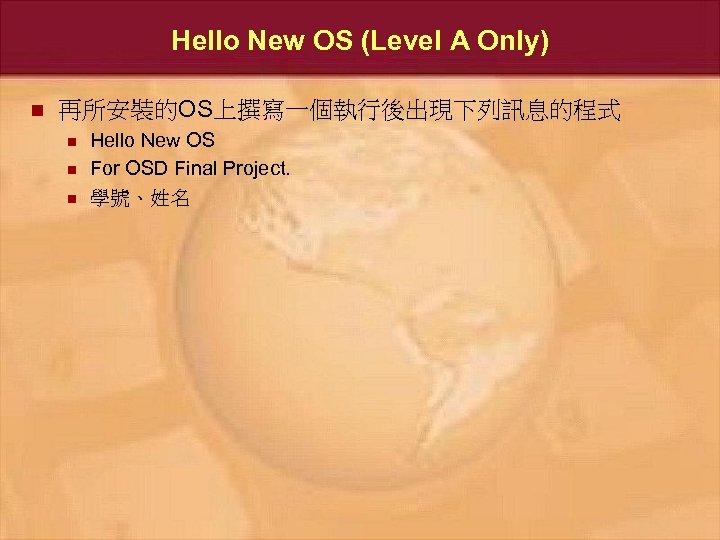Hello New OS (Level A Only) n 再所安裝的OS上撰寫一個執行後出現下列訊息的程式 n n n Hello New OS