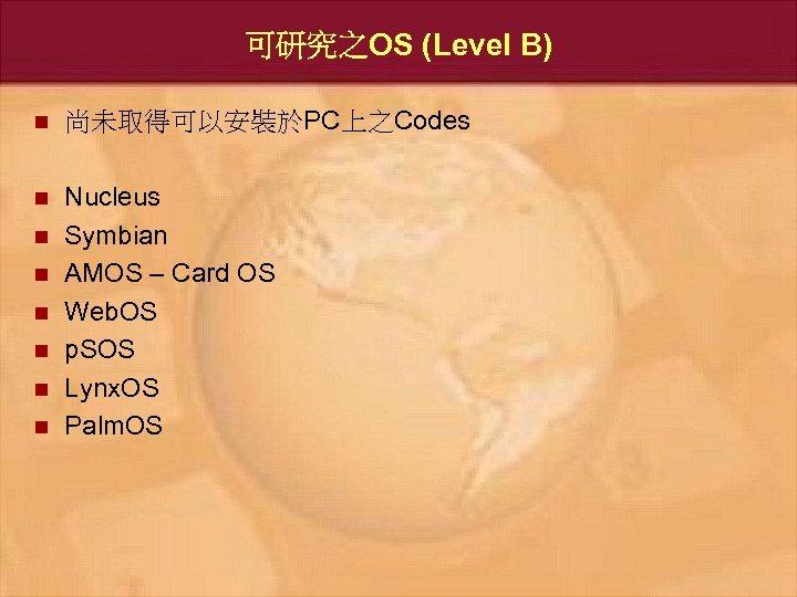 可研究之OS (Level B) n 尚未取得可以安裝於PC上之Codes n Nucleus Symbian AMOS – Card OS Web. OS