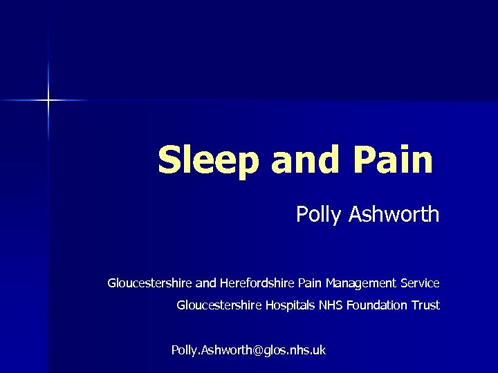 Sleep and Pain Polly Ashworth Gloucestershire and Herefordshire Pain Management Service Gloucestershire Hospitals NHS