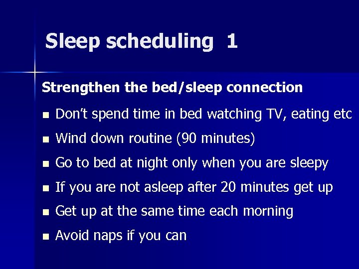 Sleep scheduling 1 Strengthen the bed/sleep connection n Don't spend time in bed watching