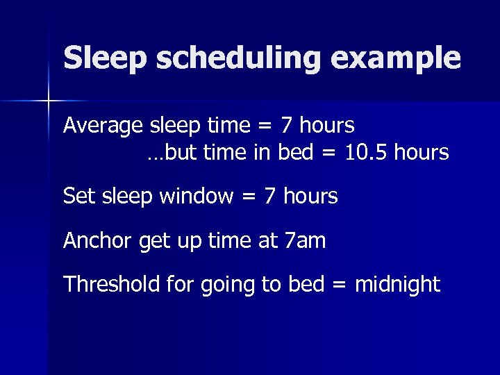 Sleep scheduling example Average sleep time = 7 hours …but time in bed =