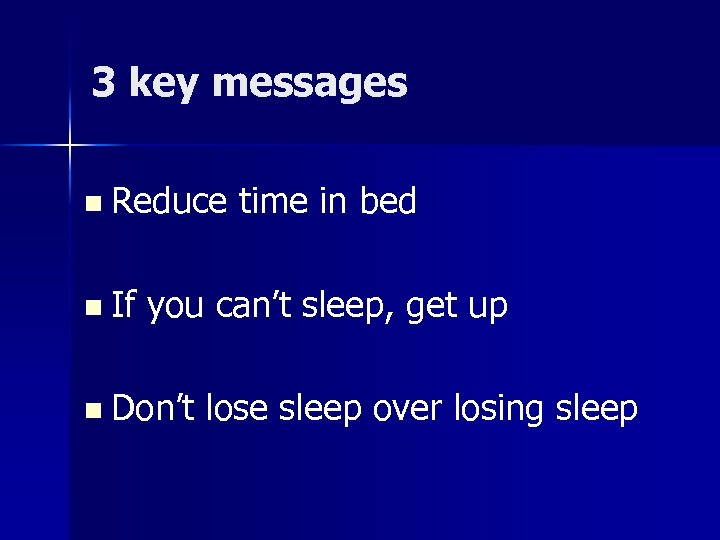 3 key messages n Reduce n If time in bed you can't sleep, get