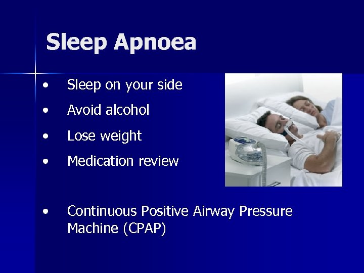 Sleep Apnoea • Sleep on your side • Avoid alcohol • Lose weight •