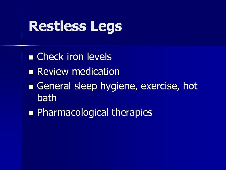 Restless Legs Check iron levels n Review medication n General sleep hygiene, exercise, hot