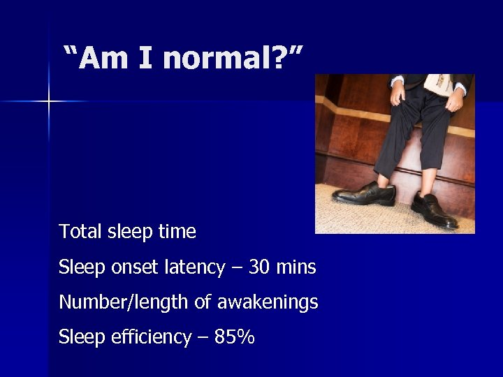 """Am I normal? "" Total sleep time Sleep onset latency – 30 mins Number/length"