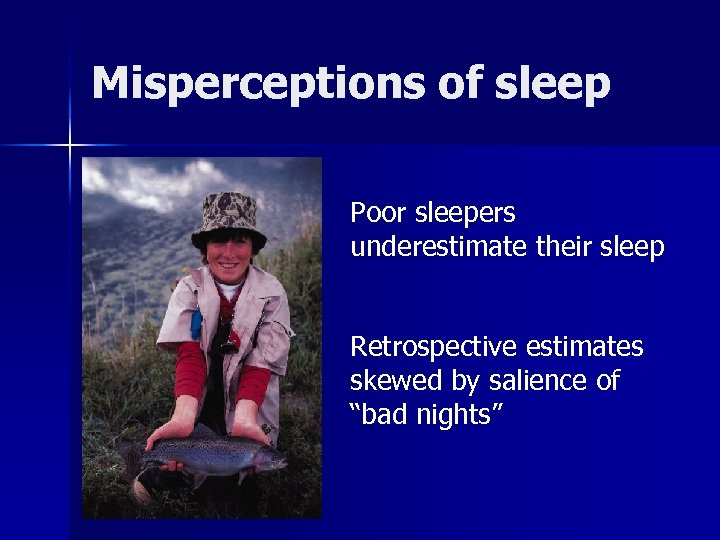 Misperceptions of sleep Poor sleepers underestimate their sleep Retrospective estimates skewed by salience of