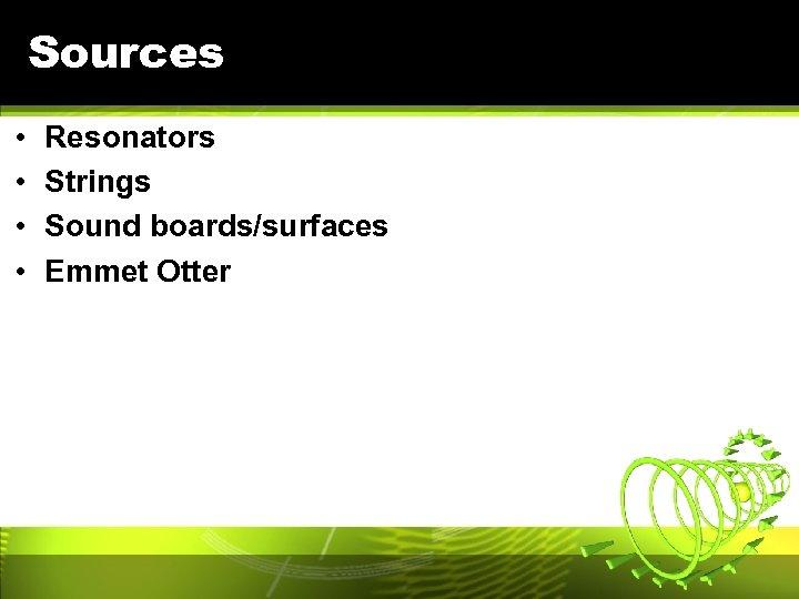 Sources • • Resonators Strings Sound boards/surfaces Emmet Otter