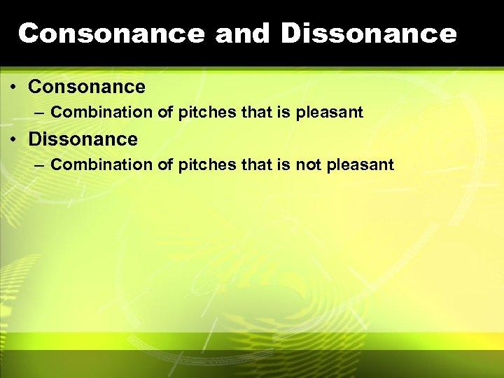 Consonance and Dissonance • Consonance – Combination of pitches that is pleasant • Dissonance