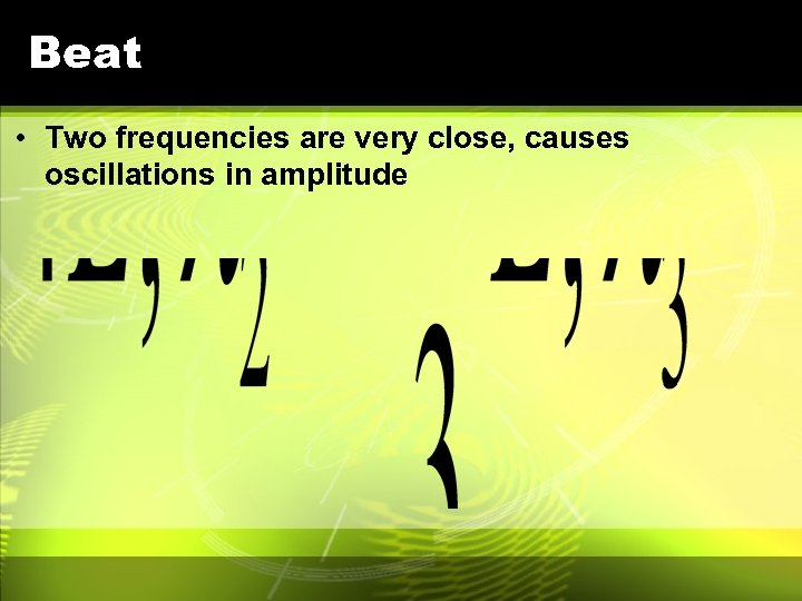 Beat • Two frequencies are very close, causes oscillations in amplitude