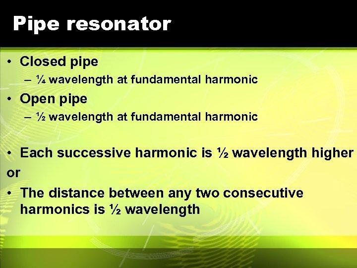 Pipe resonator • Closed pipe – ¼ wavelength at fundamental harmonic • Open pipe