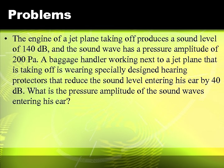 Problems • The engine of a jet plane taking off produces a sound level