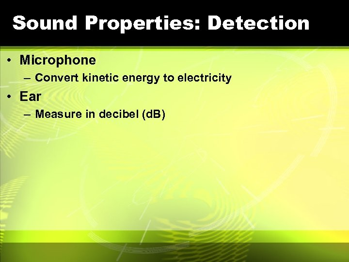 Sound Properties: Detection • Microphone – Convert kinetic energy to electricity • Ear –