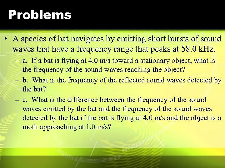 Problems • A species of bat navigates by emitting short bursts of sound waves