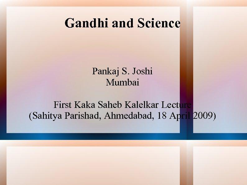 Gandhi and Science Pankaj S. Joshi Mumbai First Kaka Saheb Kalelkar Lecture (Sahitya Parishad,