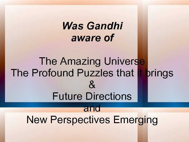 Was Gandhi aware of The Amazing Universe The Profound Puzzles that it brings &