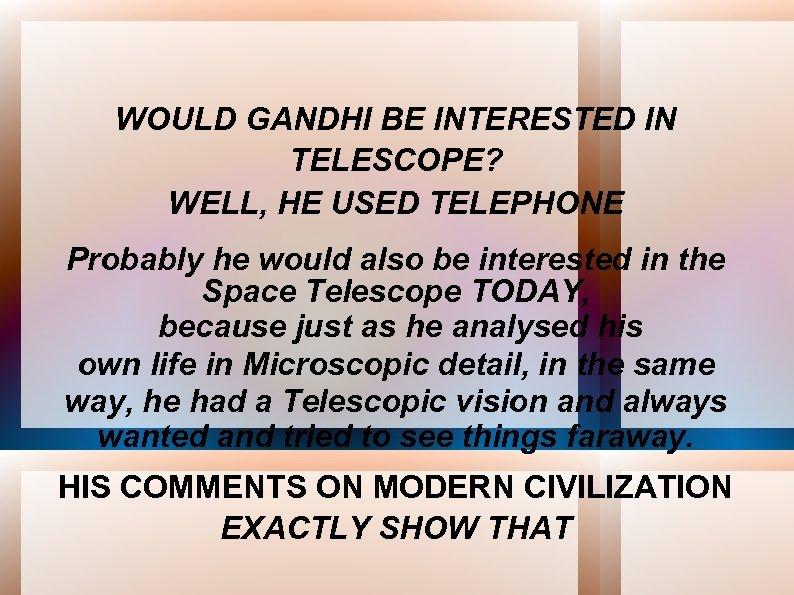 WOULD GANDHI BE INTERESTED IN TELESCOPE? WELL, HE USED TELEPHONE Probably he would also