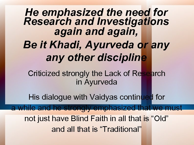 He emphasized the need for Research and Investigations again and again, Be it Khadi,