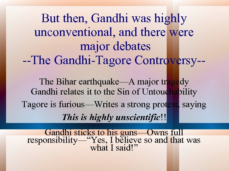But then, Gandhi was highly unconventional, and there were major debates --The Gandhi-Tagore Controversy-The
