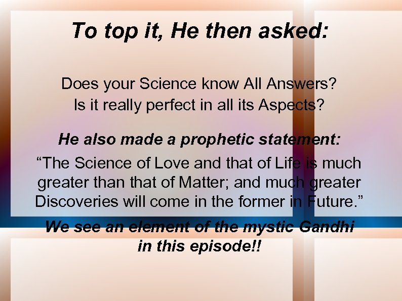 To top it, He then asked: Does your Science know All Answers? Is it