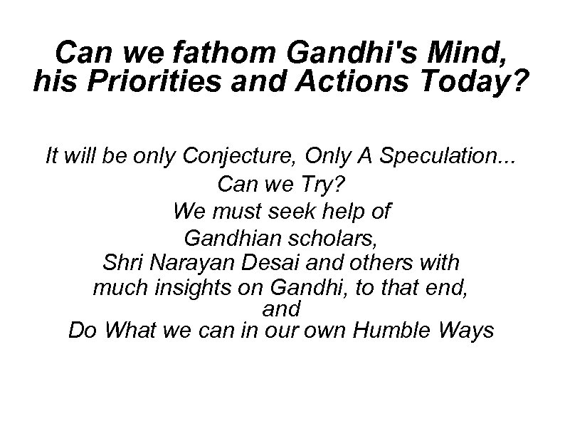 Can we fathom Gandhi's Mind, his Priorities and Actions Today? It will be only