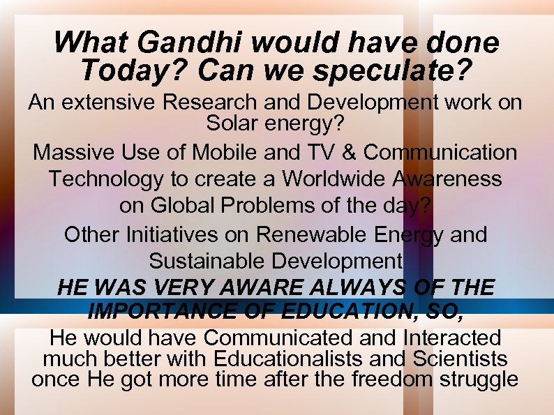 What Gandhi would have done Today? Can we speculate? An extensive Research and Development