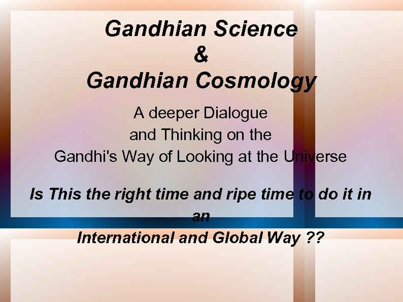 Gandhian Science & Gandhian Cosmology A deeper Dialogue and Thinking on the Gandhi's Way